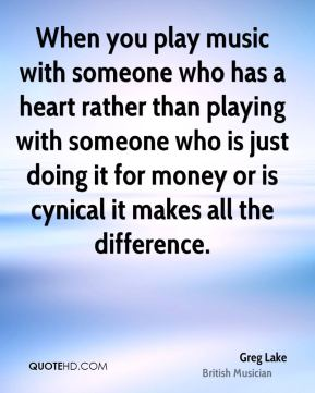 When you play music with someone who has a heart rather than playing with someone who is just doing it for money or is cynical it makes all the difference.