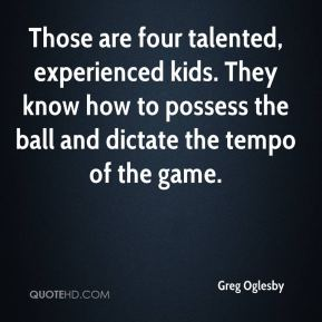 Greg Oglesby - Those are four talented, experienced kids. They know how to possess the ball and dictate the tempo of the game.