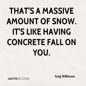 Greg Wilkinson - That's a massive amount of snow. It's like having concrete fall on you.