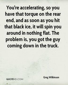 Greg Wilkinson - You're accelerating, so you have that torque on the rear end, and as soon as you hit that black ice, it will spin you around in nothing flat. The problem is, you got the guy coming down in the truck.