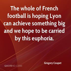 Gregory Coupet - The whole of French football is hoping Lyon can achieve something big and we hope to be carried by this euphoria.