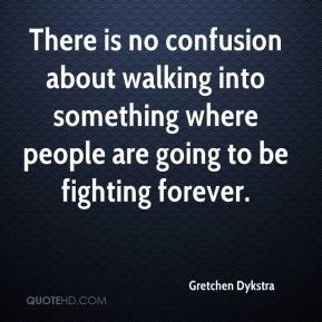 Gretchen Dykstra - There is no confusion about walking into something where people are going to be fighting forever.