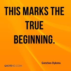 Gretchen Dykstra - This marks the true beginning.