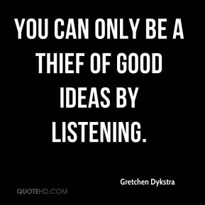 Gretchen Dykstra - You can only be a thief of good ideas by listening.