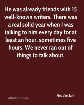 He was already friends with 15 well-known writers. There was a real solid year when I was talking to him every day for at least an hour, sometimes five hours. We never ran out of things to talk about.