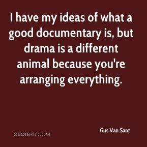 I have my ideas of what a good documentary is, but drama is a different animal because you're arranging everything.