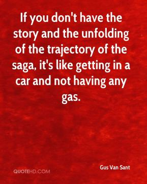 If you don't have the story and the unfolding of the trajectory of the saga, it's like getting in a car and not having any gas.