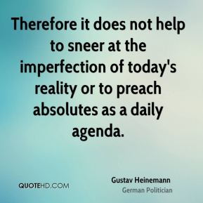 Therefore it does not help to sneer at the imperfection of today's reality or to preach absolutes as a daily agenda.