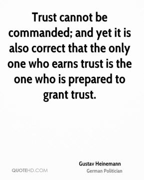 Trust cannot be commanded; and yet it is also correct that the only one who earns trust is the one who is prepared to grant trust.