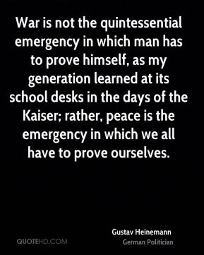 War is not the quintessential emergency in which man has to prove himself, as my generation learned at its school desks in the days of the Kaiser; rather, peace is the emergency in which we all have to prove ourselves.