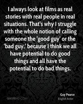 Guy Pearce - I always look at films as real stories with real people in real situations. That's why I struggle with the whole notion of calling someone the 'good guy' or the 'bad guy,' because I think we all have potential to do good things and all have the potential to do bad things.