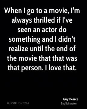 Guy Pearce - When I go to a movie, I'm always thrilled if I've seen an actor do something and I didn't realize until the end of the movie that that was that person. I love that.