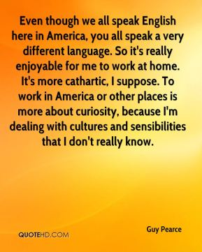Even though we all speak English here in America, you all speak a very different language. So it's really enjoyable for me to work at home. It's more cathartic, I suppose. To work in America or other places is more about curiosity, because I'm dealing with cultures and sensibilities that I don't really know.