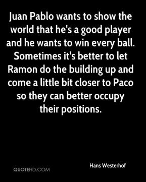 Hans Westerhof - Juan Pablo wants to show the world that he's a good player and he wants to win every ball. Sometimes it's better to let Ramon do the building up and come a little bit closer to Paco so they can better occupy their positions.