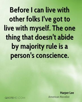 Harper Lee - Before I can live with other folks I've got to live with myself. The one thing that doesn't abide by majority rule is a person's conscience.