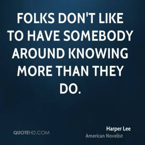 Harper Lee - Folks don't like to have somebody around knowing more than they do.