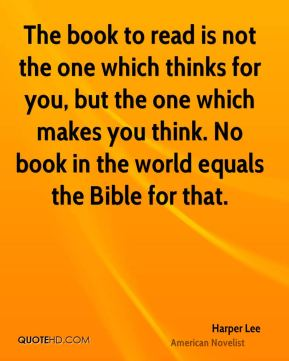 Harper Lee - The book to read is not the one which thinks for you, but the one which makes you think. No book in the world equals the Bible for that.