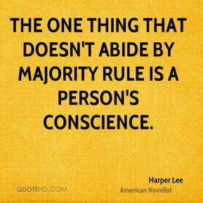 Harper Lee - The one thing that doesn't abide by majority rule is a person's conscience.