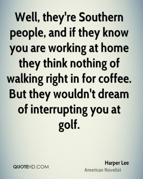 Well, they're Southern people, and if they know you are working at home they think nothing of walking right in for coffee. But they wouldn't dream of interrupting you at golf.