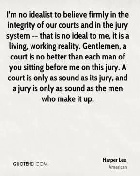 I'm no idealist to believe firmly in the integrity of our courts and in the jury system -- that is no ideal to me, it is a living, working reality. Gentlemen, a court is no better than each man of you sitting before me on this jury. A court is only as sound as its jury, and a jury is only as sound as the men who make it up.