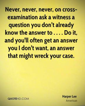 Never, never, never, on cross-examination ask a witness a question you don't already know the answer to . . . . Do it, and you'll often get an answer you I don't want, an answer that might wreck your case.