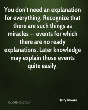 Harry Browne - You don't need an explanation for everything, Recognize that there are such things as miracles -- events for which there are no ready explanations. Later knowledge may explain those events quite easily.