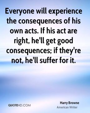 Everyone will experience the consequences of his own acts. If his act are right, he'll get good consequences; if they're not, he'll suffer for it.
