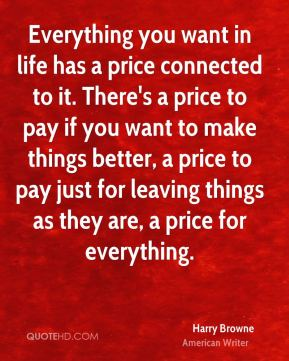 Harry Browne - Everything you want in life has a price connected to it. There's a price to pay if you want to make things better, a price to pay just for leaving things as they are, a price for everything.