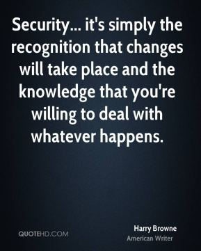 Security... it's simply the recognition that changes will take place and the knowledge that you're willing to deal with whatever happens.