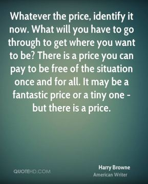 Harry Browne - Whatever the price, identify it now. What will you have to go through to get where you want to be? There is a price you can pay to be free of the situation once and for all. It may be a fantastic price or a tiny one - but there is a price.