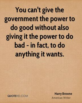 Harry Browne - You can't give the government the power to do good without also giving it the power to do bad - in fact, to do anything it wants.