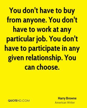 Harry Browne - You don't have to buy from anyone. You don't have to work at any particular job. You don't have to participate in any given relationship. You can choose.