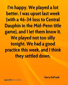 Harry DeFrank - I'm happy. We played a lot better. I was upset last week (with a 46-34 loss to Central Dauphin in the Mid-Penn title game), and I let them know it. We played not too silly tonight. We had a good practice this week, and I think they settled down.