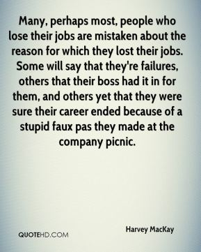 Harvey MacKay - Many, perhaps most, people who lose their jobs are mistaken about the reason for which they lost their jobs. Some will say that they're failures, others that their boss had it in for them, and others yet that they were sure their career ended because of a stupid faux pas they made at the company picnic.