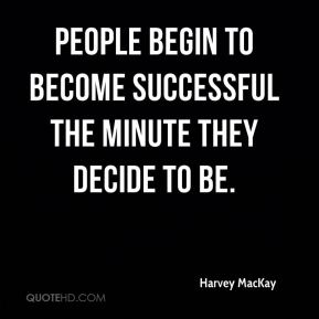 Harvey MacKay - People begin to become successful the minute they decide to be.