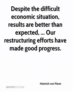 Heinrich von Pierer - Despite the difficult economic situation, results are better than expected, ... Our restructuring efforts have made good progress.