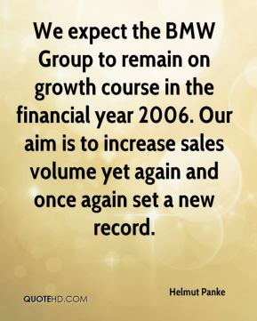 We expect the BMW Group to remain on growth course in the financial year 2006. Our aim is to increase sales volume yet again and once again set a new record.