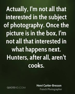 Henri Cartier-Bresson - Actually, I'm not all that interested in the subject of photography. Once the picture is in the box, I'm not all that interested in what happens next. Hunters, after all, aren't cooks.
