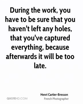 Henri Cartier-Bresson - During the work, you have to be sure that you haven't left any holes, that you've captured everything, because afterwards it will be too late.