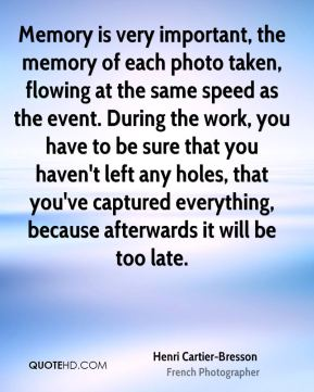 Henri Cartier-Bresson - Memory is very important, the memory of each photo taken, flowing at the same speed as the event. During the work, you have to be sure that you haven't left any holes, that you've captured everything, because afterwards it will be too late.