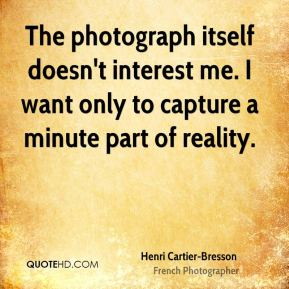 The photograph itself doesn't interest me. I want only to capture a minute part of reality.
