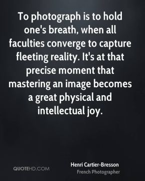 Henri Cartier-Bresson - To photograph is to hold one's breath, when all faculties converge to capture fleeting reality. It's at that precise moment that mastering an image becomes a great physical and intellectual joy.