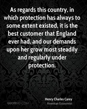 As regards this country, in which protection has always to some extent existed, it is the best customer that England ever had, and our demands upon her grow most steadily and regularly under protection.