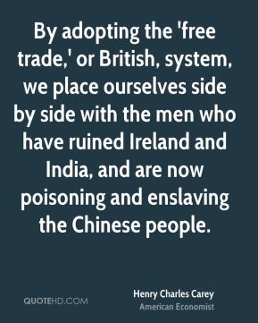 By adopting the 'free trade,' or British, system, we place ourselves side by side with the men who have ruined Ireland and India, and are now poisoning and enslaving the Chinese people.