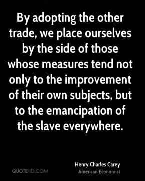 Henry Charles Carey - By adopting the other trade, we place ourselves by the side of those whose measures tend not only to the improvement of their own subjects, but to the emancipation of the slave everywhere.