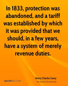In 1833, protection was abandoned, and a tariff was established by which it was provided that we should, in a few years, have a system of merely revenue duties.