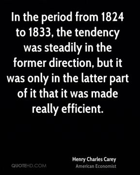 In the period from 1824 to 1833, the tendency was steadily in the former direction, but it was only in the latter part of it that it was made really efficient.