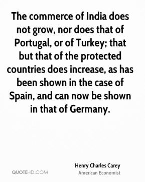 Henry Charles Carey - The commerce of India does not grow, nor does that of Portugal, or of Turkey; that but that of the protected countries does increase, as has been shown in the case of Spain, and can now be shown in that of Germany.