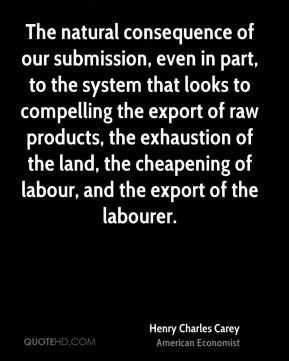 Henry Charles Carey - The natural consequence of our submission, even in part, to the system that looks to compelling the export of raw products, the exhaustion of the land, the cheapening of labour, and the export of the labourer.