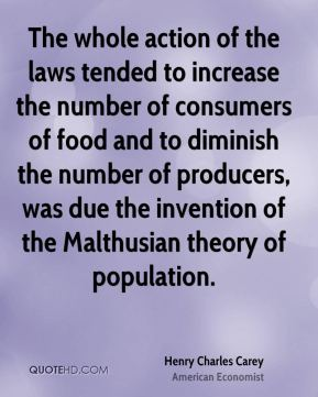The whole action of the laws tended to increase the number of consumers of food and to diminish the number of producers, was due the invention of the Malthusian theory of population.
